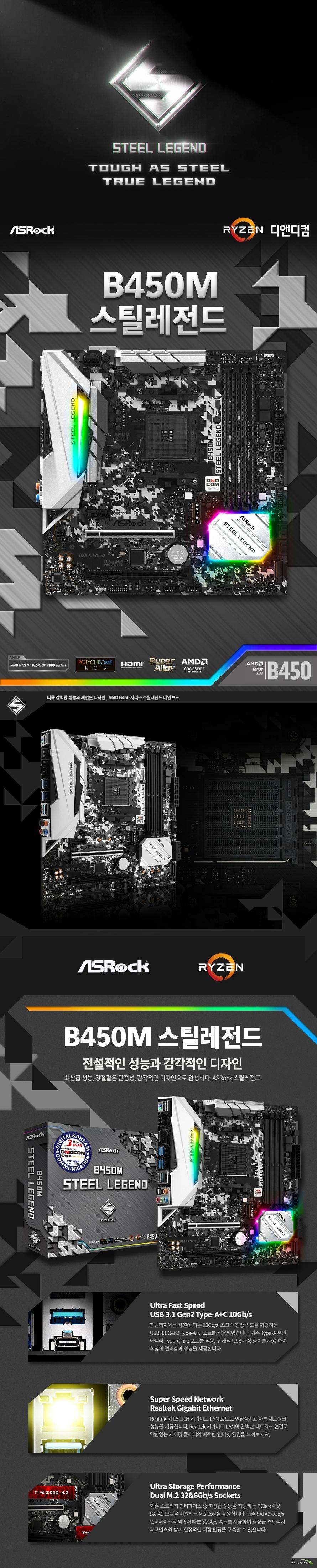 ASRock B450M 스틸레전드 디앤디컴  제품 상세 스펙  AMD am4 소켓 라이젠 서밋 릿지, 피나클릿지 및 레이븐 릿지 CPU 지원  6파워 페이즈 디자인 수냉 쿨링 피나클릿지 최대 105와트, 서밋릿지 최대 95와트 및 레이븐 릿지 최대 65와트 지원  Amd b450칩셋 적용  듀얼채널 ddr4 메모리 최대 64기가바이트 지원  Amd 라이젠 피나클릿지 cpu  Ddr4 3533+ 3200 2933 2667 2400 2133 ecc 및 non ecc un buffered memory 지원  Amd 라이젠 서밋릿지 cpu  Ddr4 3466+ 3200 2933 2667 2400 2133 ecc 및 non ecc un buffered memory 지원  Amd 라이젠 레이븐릿지 cpu  Ddr4 3200+ 2933 2667 2400 2133 ecc 및 non ecc un buffered memory 지원 레이븐 릿지 pro 시리즈 cpu에서만 ecc메모리를 지원합니다.  32비트 운영체제환경에서는 실제 메모리 사이즈가 4기가바이트 이하로 인식될 수 있습니다.  확장 슬롯  Amd 라이젠 서밋릿지 및 피나클릿지 cpu Pcie 3.0 16배속 슬롯 1개 지원  Pcie2 슬롯에서 싱글 사용시 16배속 동작 Pcie 2.0 16배속 슬롯 1개 지원  Pcie3 슬롯에서 싱글 사용시 4배속 동작  Amd 라이젠 레이븐 릿지 cpu Pcie 3.0 16배속 슬롯 1개 지원 Pcie2 슬롯에서 싱글 사용시 8배속 동작 Pcie 2.0 16배속 슬롯 1개 지원  Pcie3 슬롯에서 싱글 사용시 4배속 동작  Pcie 2.0 1배속 슬롯 1개 지원  Amd 쿼드 크로스파이어 및 크로스 파이어 지원  Sata3 소켓 4개 지원 (raid 0 1 10 및 ncq AHCI및 HOT PLUG) 울트라 M.2 소켓 1개 지원 2242 2260 2280 규격 및 PCIE GEN3 4배속 최대 32기가바이트 지원 NVME SSD as boot disk 및 애즈락 u.2 kit 지원  m.2 소켓 1개 지원 2230 2242 2260 2280 규격 및 SATA3 최대 6기가바이트 지원 M2_2 소켓과 sata3_3 포트는 대역폭을 공유하여 둘 중 하나를 사용하면 다른 하나는 비활성화 됩니다.  Usb 3,1 gen2 a+c 포트 지원 (후면 2개) Usb 3.1 gen1 포트 6개 지원 (후면 4개 전면 2개) Usb 2.0 포트 6개 지원 (후면 2개 전면 4개)  리얼텍 RTL8111H 기가비트 랜 지원  리얼텍 alc892 7.1채널 hd 오디오 코덱 지원  마이크로소프트 윈도우 10 64비트 운영체제 지원 마이크로 ATX 폼팩터 크기 길이 24.4센티미터 넓이 24.4센티미터 KC 인증번호 R R ASR B450MSTEELLEG  제조사의 사정에 따라 사전고지 없이 일부 제품사양이 변경될 수 있으며 부품 호환 등 더 자세한 정보는 제조사 홈페이지 또는 제품 매뉴얼을 참고해주시기 바랍니다.