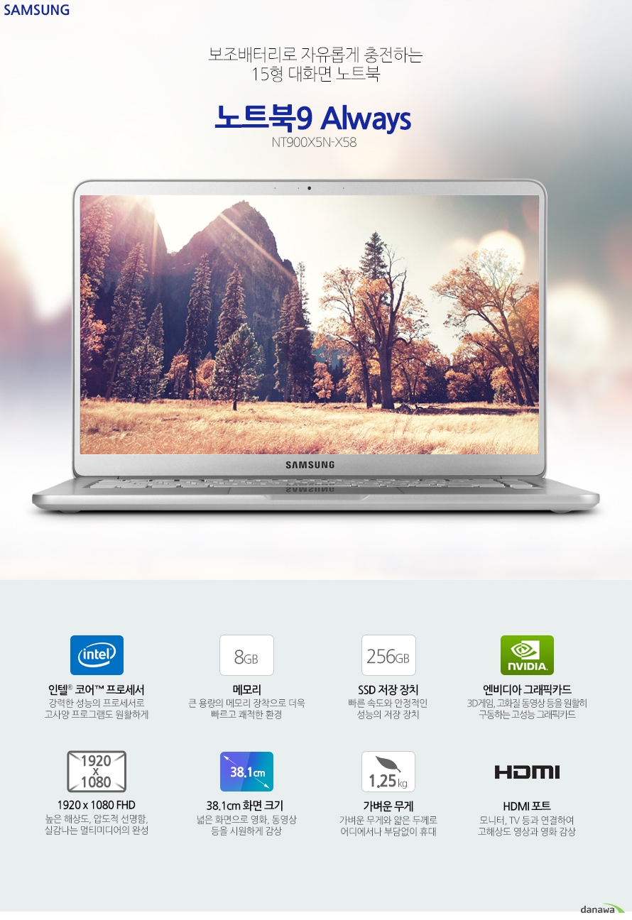 보조배터리로 자유롭게 충전하는15형 대화면 노트북삼성전자 노트북9 Always NT900X5N-X58 인텔 코어 프로세서 강력한 성능의 프로세서로 고사양 프로그램도 원활하게8 GB 메모리 큰 용량의 메모리 장착으로 더욱 빠르고 쾌적한 환경256 GB SSD 저장 장치 빠른 속도와 안정적인 성능의 저장 장치엔비디아 그래픽카드 3D게임, 고화질 동영상 등을 원활히 구동하는 고성능 그래픽카드1920 x 1080 FHD 높은 해상도, 압도적 선명함, 실감나는 멀티미디어의 완성38.1cm 화면 크기 넓은 화면으로 영화, 동영상 등을 시원하게 감상 가벼운 무게 가벼운 무게와 얇은 두께로 어디에서나 부담없이 휴대 HDMI 포트 모니터, TV 등과 연결하여 고해상도 영상과 영화 감상