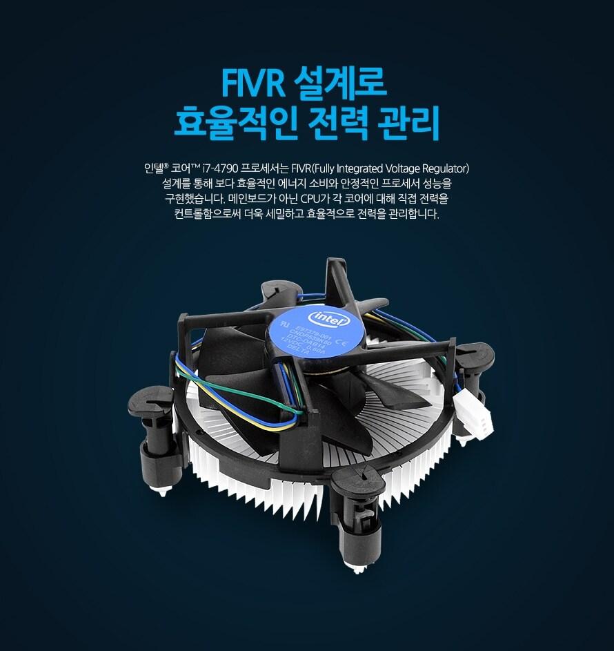 FIVR 설계로 효율적인 전력 관리인텔 코어 i7-4790  프로세서는 FIVR(Fully Integrated Voltage Regulator) 설계를 통해 보다 효율적인 에너지 소비와 안정적인 프로세서 성능을 구현했습니다. 메인보드가 아닌 CPU가 각 코어에 대해 직접 전력을 컨트롤함으로써 더욱 세밀하고 효율적으로 전력을 관리합니다.