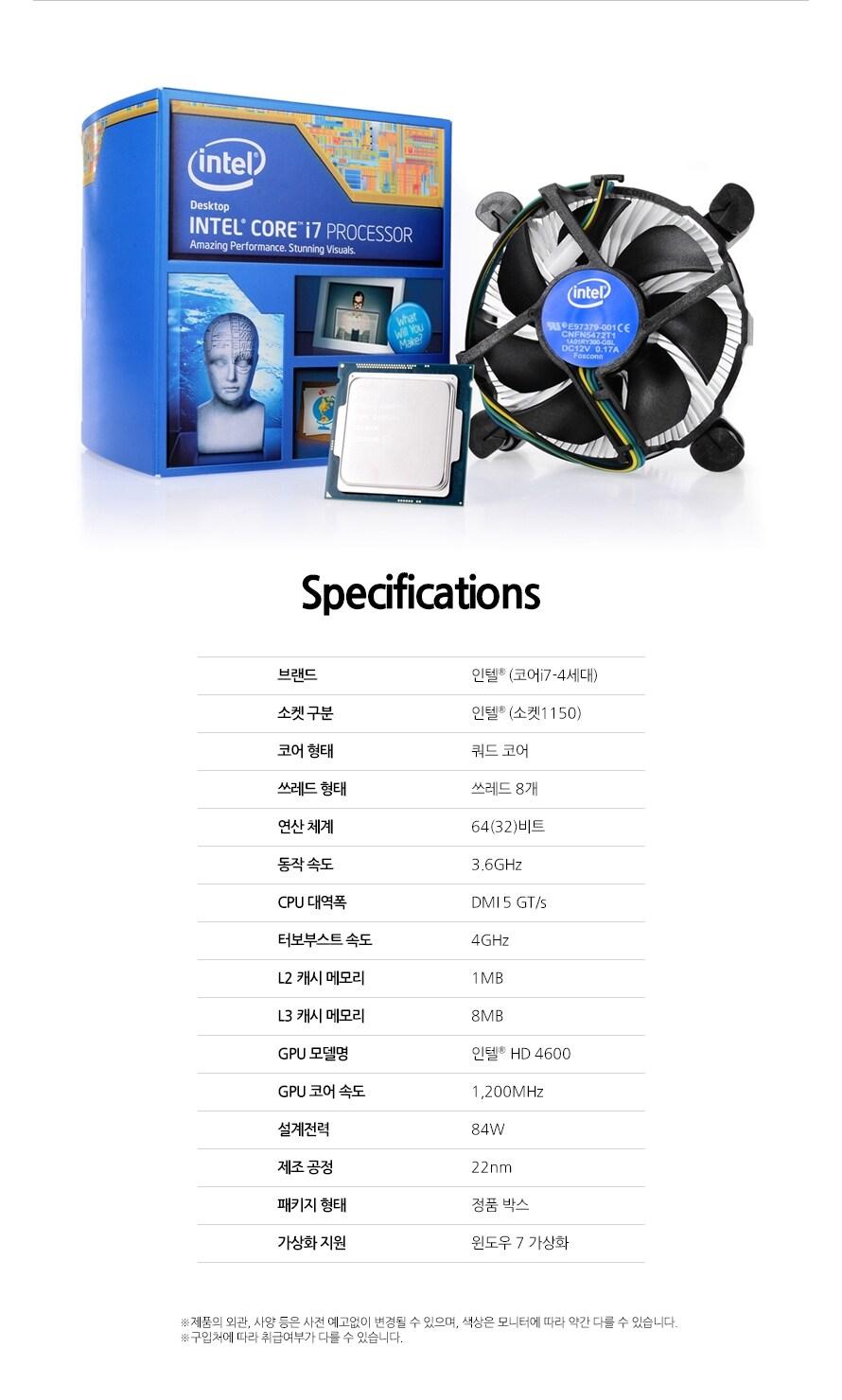 Specifications브랜드인텔 (코어i7-4세대)소켓 구분인텔 (소켓1150)코어 형태쿼드 코어쓰레드 형태쓰레드 8개연산 체계64(32)비트동작 속도3.6GHzCPU 대역폭DMI 5 GT/s터보부스트 속도4GHzL2 캐시 메모리1MBL3 캐시 메모리8MBGPU 모델명인텔 HD 4600GPU 코어 속도1,200MHz설계전력84W제조 공정22nm패키지 형태정품 박스가상화 지원윈도우 7 가상화제품의 외관, 사양 등은 사전 예고없이 변경될 수 있으며, 색상은 모니터에 따라 약간 다를 수 있습니다.구입처에 따라 취급여부가 다를 수 있습니다.