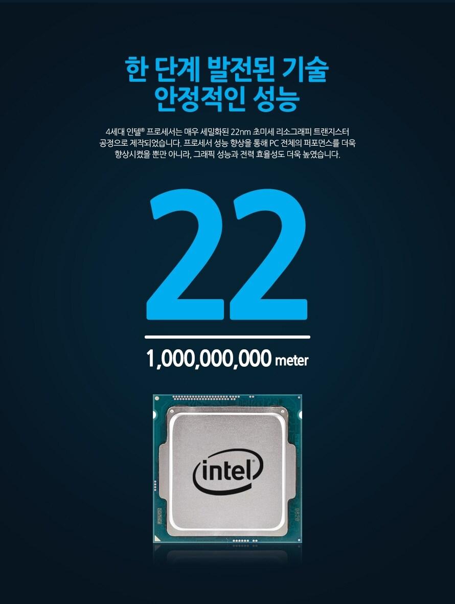 한 단계 발전된 기술 안정적인 성능4세대 인텔 프로세서는 매우 세밀화된 22nm 초미세 리소그래피 트랜지스터 공정으로 제작되었습니다. 프로세서 성능 향상을 통해 PC 전체의 퍼포먼스를 더욱 향상시켰을 뿐만 아니라, 그래픽 성능과 전력 효율성도 더욱 높였습니다.