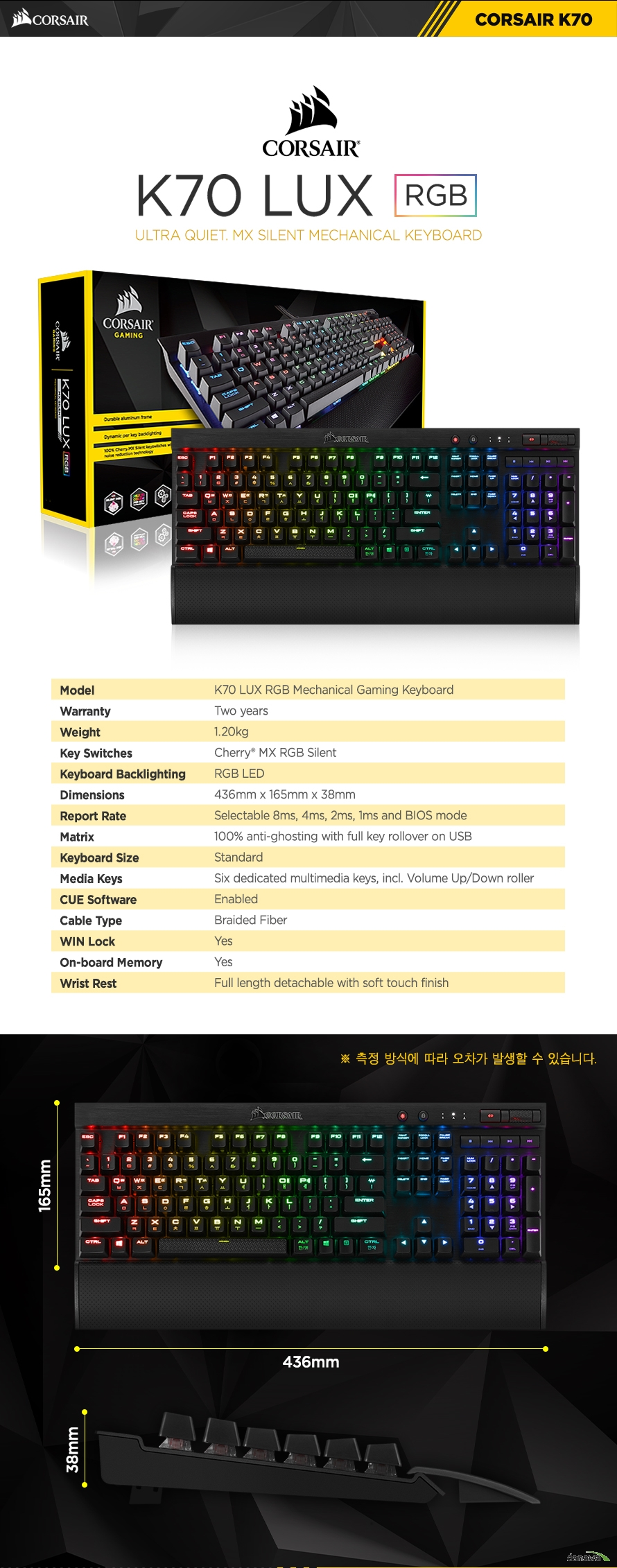 제품 사양Model	K70 LUX RGB Mechanical Gaming KeyboardWarranty	Two yearsWeight	1.20kgKey Switches	Cherry MX SILENT REDKeyboard Backlighting	RGB LEDDimensions	436mm x 165mm x 38mmReport Rate	Selectable 8ms, 4ms, 2ms, 1ms and BIOS modeMatrix	100% anti-ghosting with full key rollover on USBKeyboard Size	StandardMedia Keys	Six dedicated multimedia keys, incl. Volume Up/Down rollerCUE Software	EnabledCable Type	Braided FiberWIN Lock	YesWrist Rest	Full length detachable with soft touch finish
