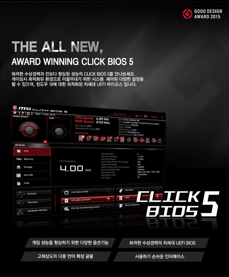 THE ALL NEW AWARD WINNING CLICK BIOS5 화려한 수상경력과 전보다 향상된 성능의 CLICK BIOS 5를 만나보세요.게이밍시 최적화된 환경으로 이끌어내기 위한 시스템  제어와 다양한 설정을 할 수 있으며, 윈도우 10에 대한 최적화된 차세대 UEFI 바이오스 입니다. 게임 성능을 향상하기 위한 다양한 옵션기능 화려한 수상경력의 차세대 UEFI BIOS 고해상도의 다중 언어 확장 글꼴 사용하기 손쉬운 인터페이스