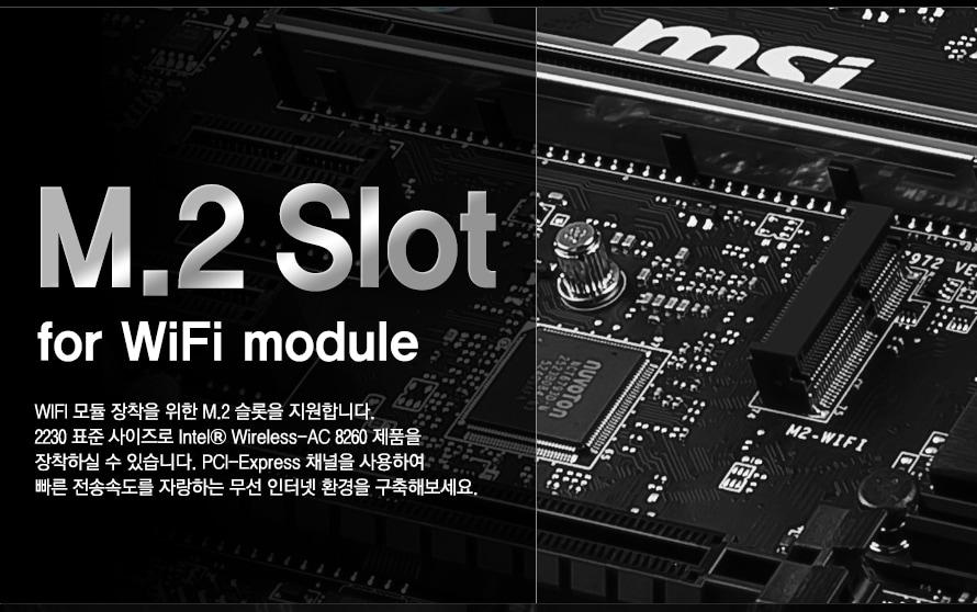 M.2 SLOT FOR WIFI MODULE WIFI 모듈 장착을 위한 M.2 슬롯을 지원합니다.2230 표준 사이즈로 Intel® Wireless-AC 8260 제품을 장착하실 수 있습니다. PCI-Express 채널을 사용하여 빠른 전송속도를 자랑하는 무선 인터넷 환경을 구축해보세요.