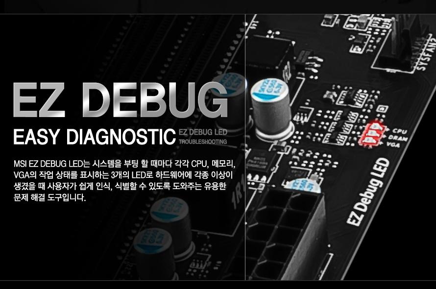 EZ DEBUG EASY DIAGNOSTIC EZ DEBUG LED TROUBLESHOOTUNG MSI EZ DEBUG LED는 시스템을 부팅 할 때마다 각각 CPU, 메모리,VGA의 작업 상태를 표시하는 3개의 LED로 하드웨어에 각종 이상이 생겼을 때 사용자가 쉽게 인식, 식별할 수 있도록 도와주는 유용한 문제 해결 도구입니다.