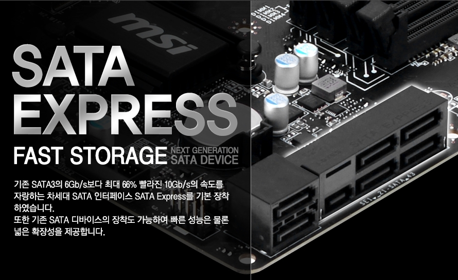 sata express FAST STORAGE NEXT GENERATION SARA DEVICE 기존 SATA3의 6Gb/s보다 최대 66% 빨라진 10Gb/s의 속도를 자랑하는 차세대 SATA 인터페이스 SATA Express를 기본 장착하였습니다.또한 기존 SATA 디바이스의 장착도 가능하여 빠른 성능은 물론 넓은 확장성을 제공합니다.