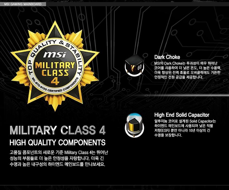 밀리터리 클래스4 HIGH QUALITY COMPONENTS 고품질 콤포넌트의 새로운 기준 Military Class 4는 뛰어난 성능의 부품들로 더 높은 안정성을 자랑합니다. 더욱 긴 수명과 높은 내구성의 하이엔드 메인보드를 만나보세요. 다크초크 MSI의 Dark Choke는 투과성이 매우 뛰어난 코어를 사용하여 더 낮은 온도, 더 높은 수용력, 더욱 향상된 전력 효율로 오버클럭에도 거뜬한 안정적인 전원 공급을 제공합니다. 하이엔드 솔리드 캐패시터 알루미늄 코어로 설계된 Solid Capacitor는 하이엔드 메인보드에 사용되며 낮은 직렬 저항(ESR) 뿐만 아니라 10년 이상의 긴수명을 보장합니다.