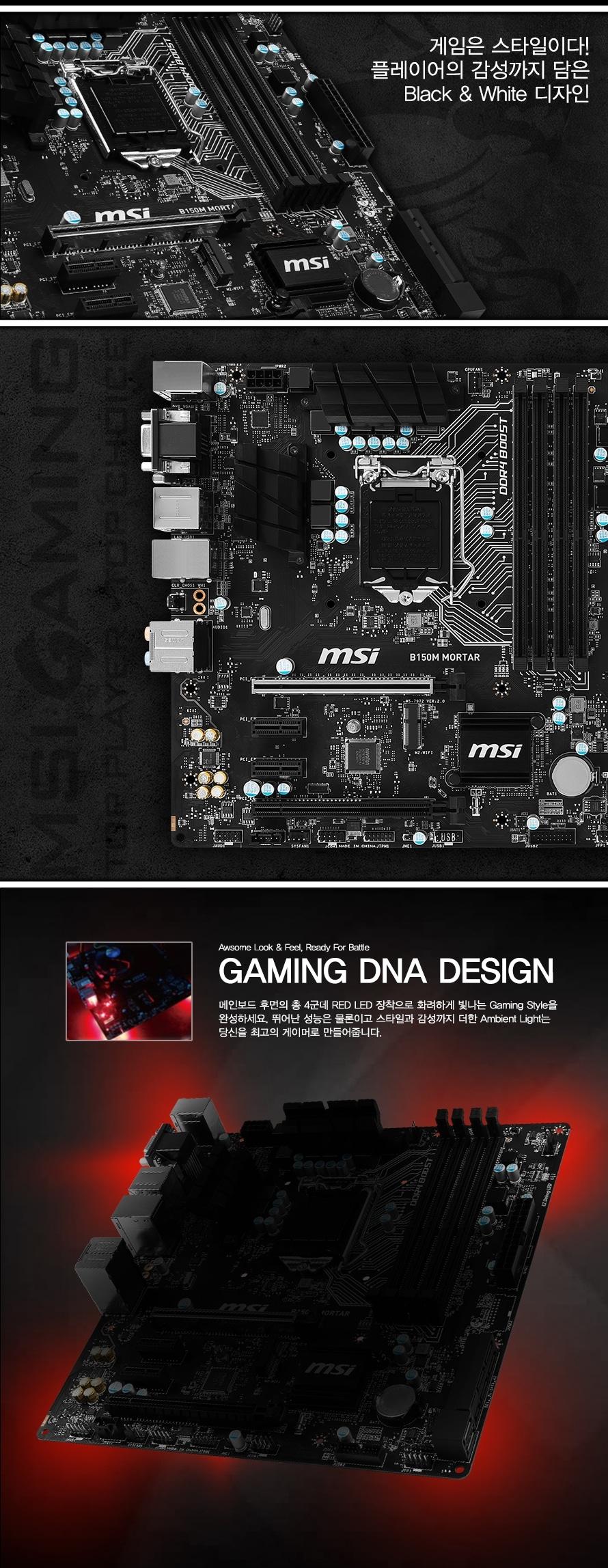게임은 스타일이다 플레이어의 감성까지 담은 블랙 엔 화이트 디자인 AWSOME LOOK FEEL READY FOR BATTLE GAMING DNA DESIGN 메인보드 후면의 총 4군데 RED LED 장착으로 화려하게 빛나는 Gaming Style을 완성하세요. 뛰어난 성능은 물론이고 스타일과 감성까지 더한 Ambient Light는 당신을 최고의 게이머로 만들어줍니다.