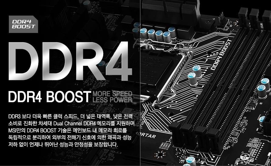 DDR4 boost more speed less powerDDR3 보다 더욱 빠른 클럭 스피드, 더 넓은 대역폭, 낮은 전력 소비로 진화한 차세대 Dual Channel DDR4 메모리를 지원하며 MSI만의 DDR4 BOOST 기술은 메인보드 내 메모리 회로를 독립적으로 분리하여 외부의 전해기 신호에 의한 왜곡과 성능 저하 없이 언제나 뛰어난 성능과 안정성을 보장합니다.