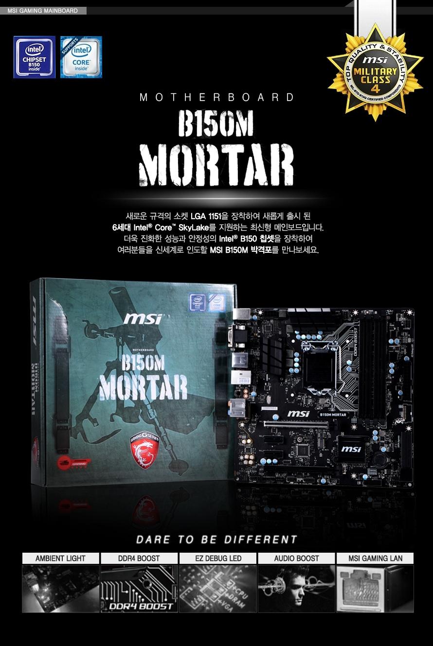 MSI GAMING MAINBOARD MOTHERBOARD B150M MORTAR 새로운 규격의 소켓 LGA 1151을 장착하여 새롭게 출시 된 6세대 인텔 코어 스카이레이크를 지원하는 최신형 메인보드입니다. 더욱 진화한 성능과 안정성의 인텔 B150 칩셋을 장창하여 여러분들을 신세계로 인도할 MSI B150M 박격포를 만나보세요 DARE TO BE DIFFERENT AMBIENT LIGHT DDR4 BOOST EZ DEBUG LED AUDIO BOOST MSI GAMING LAN