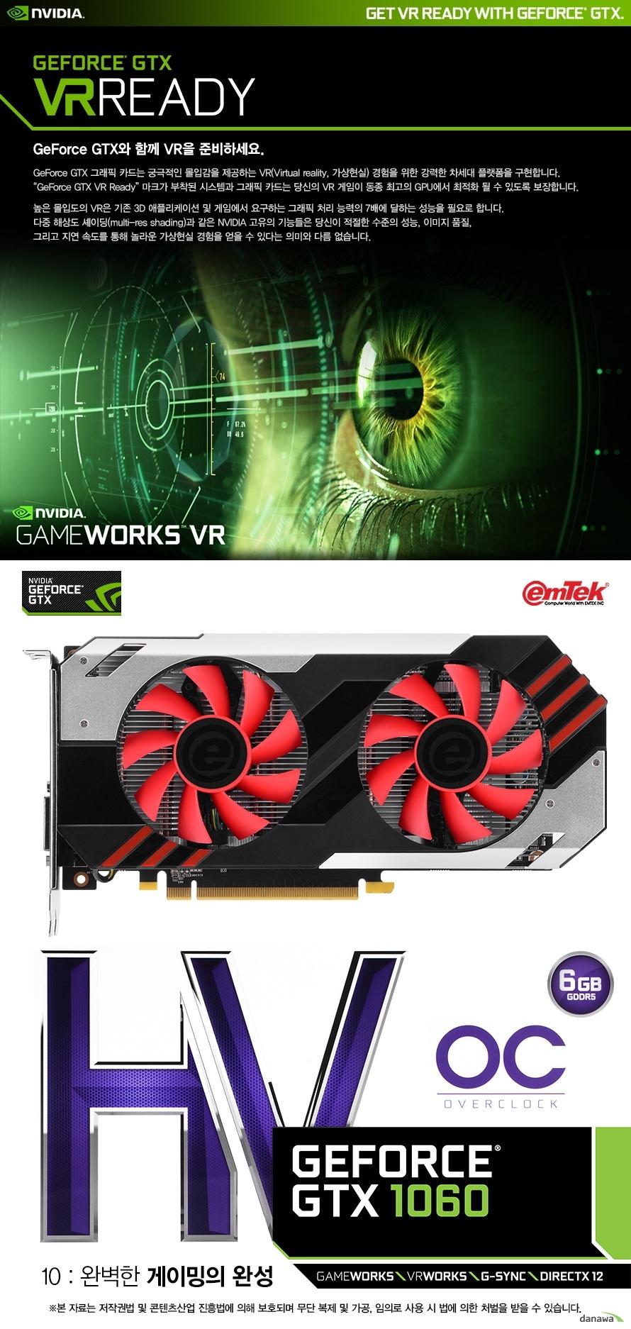 엔비디아지포스 GTX VR레디지포스 GTX와 함께 VR을 준비하세요.지포스 GTX 그래픽카드는 궁극적인 몰입감을 제공하는 VR경험을 위한 강력한 차세대 플랫폼을 구현합니다.지포스 GTX VR 레디 마크가 부착된 시스템과 그래픽카드는 당신의 VR 게임이 동종 최고의 GPU에서 최적화 될 수 있도록보장합니다.높은 몰입도의 VR은 기존 3D 애플리케이션 및 게임에서 요구하는 그래픽  처리 능력의 7배에 달하는 성능을 필요합니다.다중 해상도 셰이딩과 같은 엔비디아 고유의 기능들은 당신이 적절한 수준의 성능, 이미지 품질,그리고 지연 속도를 통해 놀라운 가상현실 경험을 얻을 수 잇다는 의미와 다름 없습니다.이엠텍 HV 지포스 GTX 1060 OC 6GB10 : 완벽한 게이밍의 완성본 자료는 저작권법 및 콘텐츠산업 진흥법에 의해 보호되며 무단 복제 및 가공, 임의로 사용 시 법에 의한 처벌을 받을 수 있습니다.