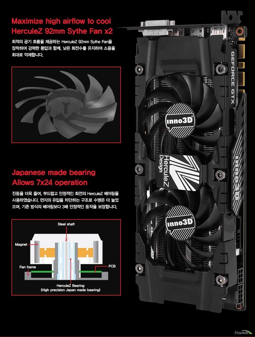 Maximize high airflow to coolHerculeZ 92mm Sythe Fan x2최적의 공기 흐름을 제공하는 HerculeZ 92mm Sythe Fan을장착하여 강력한 풍압과 함꼐, 낮은 회전수를 유지하여 소음을최대로 억제합니다.Japanese made bearingAllows 7x24 operation진동을 더욱 줄여, 부드럽고 안정적인 회전의 HerculeZ 베어링을사용하였습니다. 먼지의 유입을 차단하는 구조로 수명은 더 늘었으며, 기존 방식의 베어링보다 3배 안정적인 동작을 보장합니다.