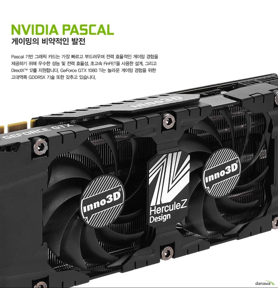 Pascal 기반 그래픽 카드는 가장 빠르고 부드러우며 전력 효율적인 게이밍 경험을 제공하기 위해 우수한 성능 및 전력 효율성, 초고속 FinFET을 사용한 설계, 그리고 DirectX 12를 지원합니다. GeForce GTX 1080 Ti는 놀라운 게이밍 경험을 위한 고대역폭 GDDR5X 기술 또한 갖추고 있습니다.