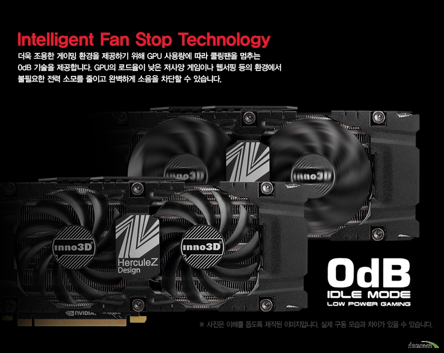 Intelligent Fan Stop Technology더욱 조용한 게이밍 환경을 제공하기 위해 GPU 사용량에 따라 쿨링팬을 멈추는0dB 기술을 제공합니다. GPU의 로드율이 낮은 저사양 게임이나 웹서핑 등의 환경에서불필요한 전력 소모를 줄이고 완벽하게 소음을 차단할 수 있습니다.