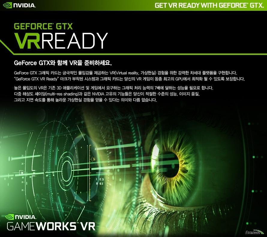 엔비디아지포스 GTX VR레디지포스 GTX와 함께 VR을 준비하세요.지포스 GTX 그래픽카드는 궁극적인 몰입감을 제공하는 VR경험을 위한 강력한 차세대 플랫폼을 구현합니다.지포스 GTX VR 레디 마크가 부착된 시스템과 그래픽카드는 당신의 VR 게임이 동종 최고의 GPU에서 최적화 될 수 있도록보장합니다.높은 몰입도의 VR은 기존 3D 애플리케이션 및 게임에서 요구하는 그래픽  처리 능력의 7배에 달하는 성능을 필요합니다.다중 해상도 셰이딩과 같은 엔비디아 고유의 기능들은 당신이 적절한 수준의 성능, 이미지 품질,그리고 지연 속도를 통해 놀라운 가상현실 경험을 얻을 수 있다는 의미와 다름 없습니다.