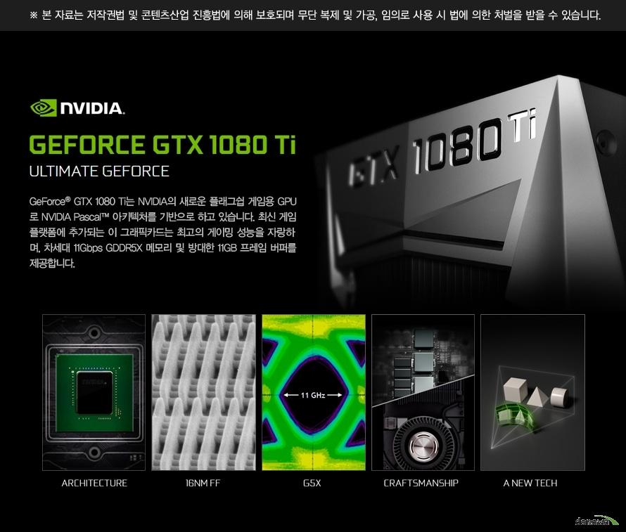 본 자료는 저작권법 및 콘텐츠산업 진흥법에 의해 보호되며 무단 복제 및 가공, 임의로 사용 시 법에 의한 처벌을 받을 수 있습니다.GeForce GTX 1080 Ti는 NVIDIA의 새로운 플래그쉽 게임용 GPU로 NVIDIA Pascal 아키텍처를 기반으로 하고 있습니다. 최신 게임 플랫폼에 추가되는 이 그래픽카드는 최고의 게이밍 성능을 자랑하며, 차세대 11Gbps GDDR5X 메모리 및 방대한 11GB 프레임 버퍼를 제공합니다.