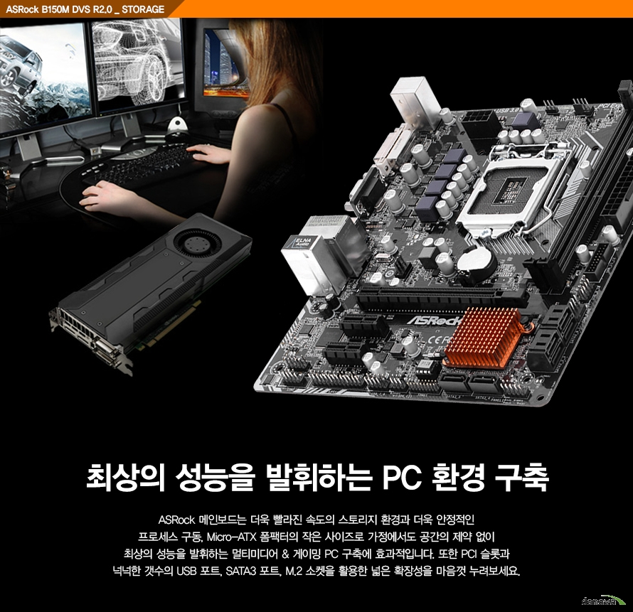 ASRock B150M DVS R2.0 _ STORAGE, 최상의 성능을 발휘하는 PC 환경 구축, ASRock 메인보드는 더욱 빨라진 속도의 스토리지 환경과 더욱 안정적인 프로세스 구동, Micro-ATX 폼팩터의 작은 사이즈로 가정에서도 공간의 제약 없이 최상의 성능을 발휘하는 멀티미디어 & 게이밍 PC 구축에 효과적입니다. 또한 PCI 슬롯과 넉넉한 갯수의 USB 포트, SATA3 포트, M.2 소켓을 활용한 넓은 확장성을 마음껏 누려보세요.
