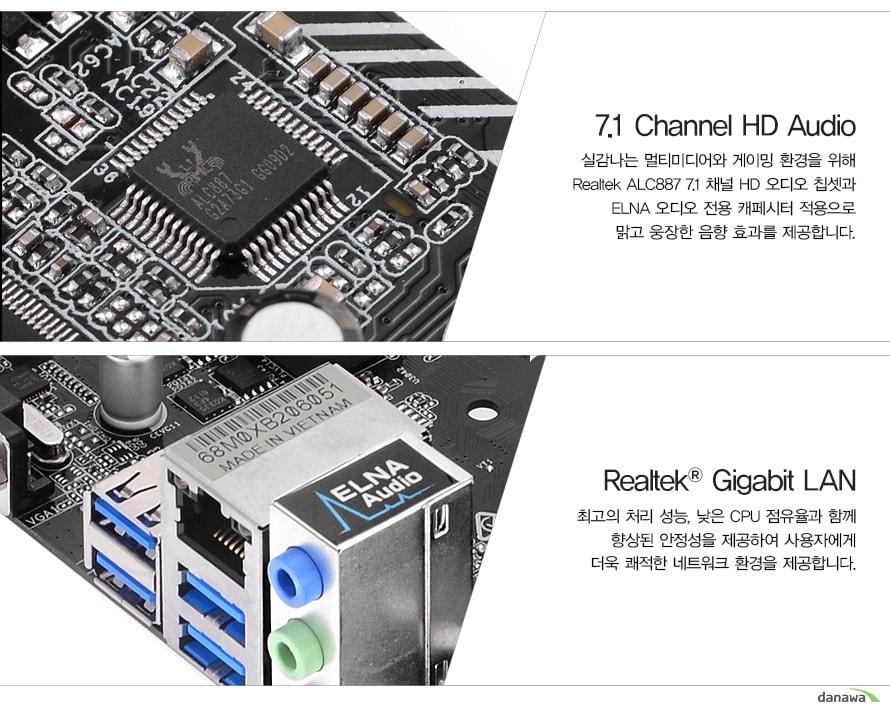 7.1 Channel HD Audio 실감나는 멀티미디어와 게이밍 환경을 위해 Realtek ALC887 7.1 채널 HD 오디오 칩셋과 ELNA 오디오 전용 캐페시터 적용으로 맑고 웅장한 음향 효과를 제공합니다. Realtek Gigabit LAN 최고의 처리 성능, 낮은 CPU 점유율과 함께 향상된 안정성을 제공하여 사용자에게 더욱 쾌적한 네트워크 환경을 제공합니다.