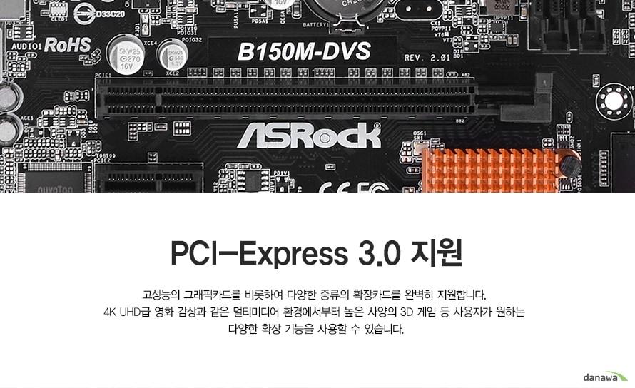 PCI-Express 3.0 지원 고성능의 그래픽카드를 비롯하여 다양한 종류의 확장카드를 완벽히 지원합니다. 4K UHD급 영화 감상과 같은 멀티미디어 환경에서부터 높은 사양의 3D 게임 등 사용자가 원하는 다양한 확장 기능을 사용할 수 있습니다.