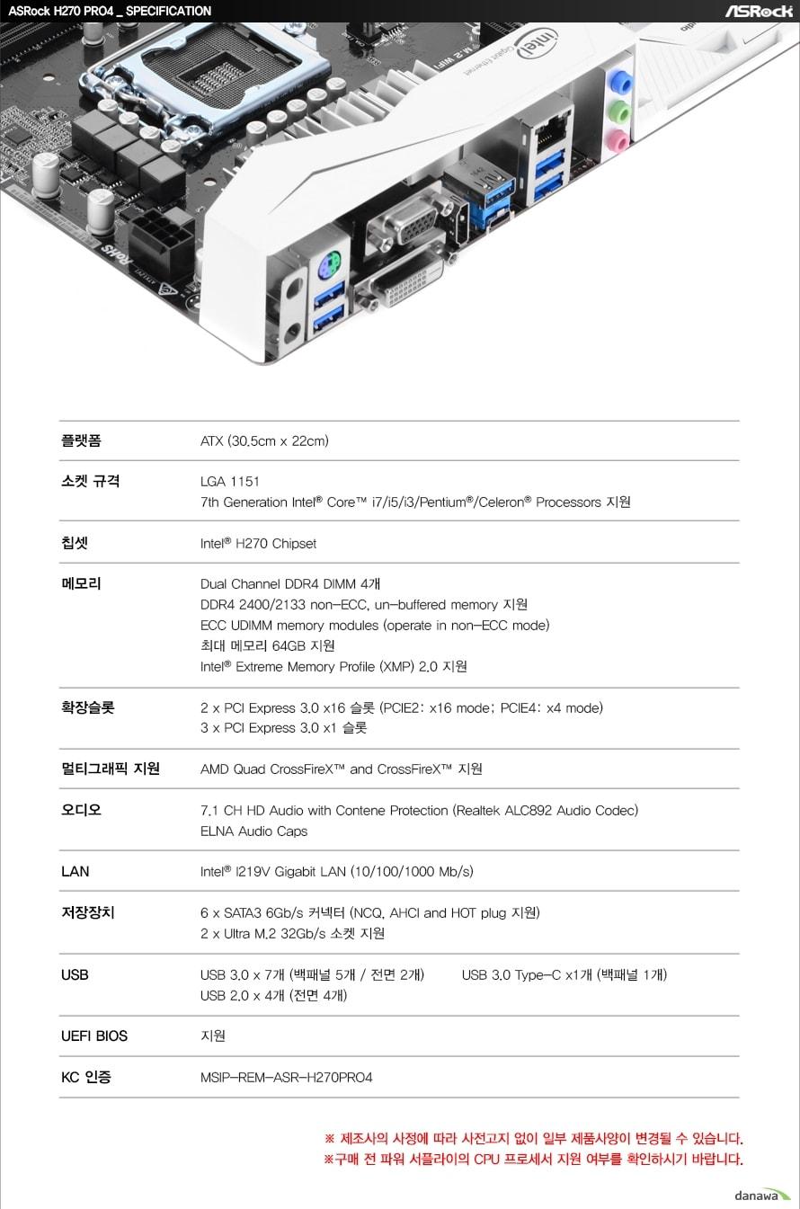 ASRock H270 PRO4 SPECIFICATION플랫폼ATX (30.5cm x 22cm)소켓 규격LGA 11517th Generation Intel Core i7/i5/i3/Pentium/Celeron Processors 지원칩셋Intel H270 Chipset메모리Dual Channel DDR4 DIMM 4개DDR4 2400/2133 non-ECC, un-buffered memory 지원ECC UDIMM memory modules (operate in non-ECC mode)최대 메모리 64GB 지원Intel Extreme Memory Profile (XMP) 2.0 지원확장슬롯2 x PCI Express 3.0 x16 슬롯 (PCIE2: x16 mode; PCIE4: x4 mode)3 x PCI Express 3.0 x1 슬롯멀티그래픽 지원AMD Quad CrossFireX and CrossFireX 지원오디오7.1 CH HD Audio with Contene Protection (Realtek ALC892 Audio Codec)ELNA Audio CapsLANIntel I219V Gigabit LAN (10/100/1000 Mb/s)저장장치6 x SATA3 6Gb/s 커넥터 (NCQ, AHCI and HOT plug 지원)2 x Ultra M.2 32Gb/s 소켓 지원USBUSB 3.0 x 7개 (백패널 5개 / 전면 2개)USB 3.0 Type-C x1개 (백패널 1개)USB 2.0 x 4개 (전면 4개)UEFI BIOS지원KC 인증MSIP-REM-ASR-H270PRO4제조사의 사정에 따라 사전고지 없이 일부 제품사양이 변경될 수 있습니다.구매 전 파워 서플라이의 CPU 프로세서 지원 여부를 확인하시기 바랍니다.