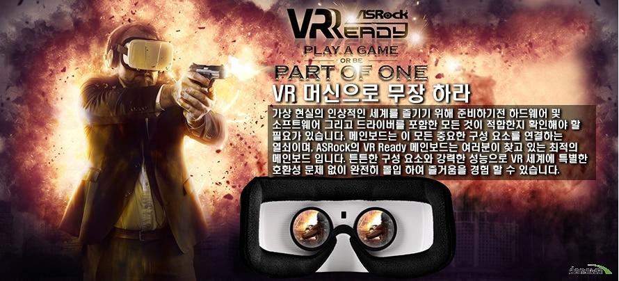 ASRock VR Ready Play game or be PART OF ONEVR 머신으로 무장 하라가상 현실의 인상적인 세계를 즐기기 위해 준비하기전 하드웨어 및 소프트웨어 그리고 드라이버를 포함한 모든 것이 적합한지 확인해야 할 필요가 있습니다. 메인보드는 이 모든 중요한 구성 요소를 연결하는 열쇠이며, ASRock의 VR Ready 메인보드는 여러분이 찾고 있는 최적의 메인보드 입니다. 든든한 구성 요소와 강력한 성능으로 VR세계에 특별한 호환성 문제 없이 완전히 몰입하여 즐거움을 경험할 수 있습니다.