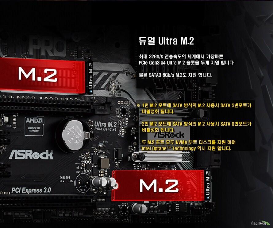 듀얼 UItra M.2최대 32Gb/s 전송속도의 세계에서 가장 빠른 PCIe Gen3 x4 Ultra M.2 슬롯을 두개 지원합니다. 물론 SATA3 60Gb/s M.2도 지원합니다.1번 M.2 포트에 SATA 방식의 M.2 사용시 SATA 5번 포트가 비활성화됩니다. 2번 M.2 포트에 SATA 방식의 M.2 사용시 SATA 0번 포트가 비활성화 됩니다. 두 M.2 포트 모두 NVMe 부트 디스크를 지원하며 Intel Optane Technology 역시 지원합니다.