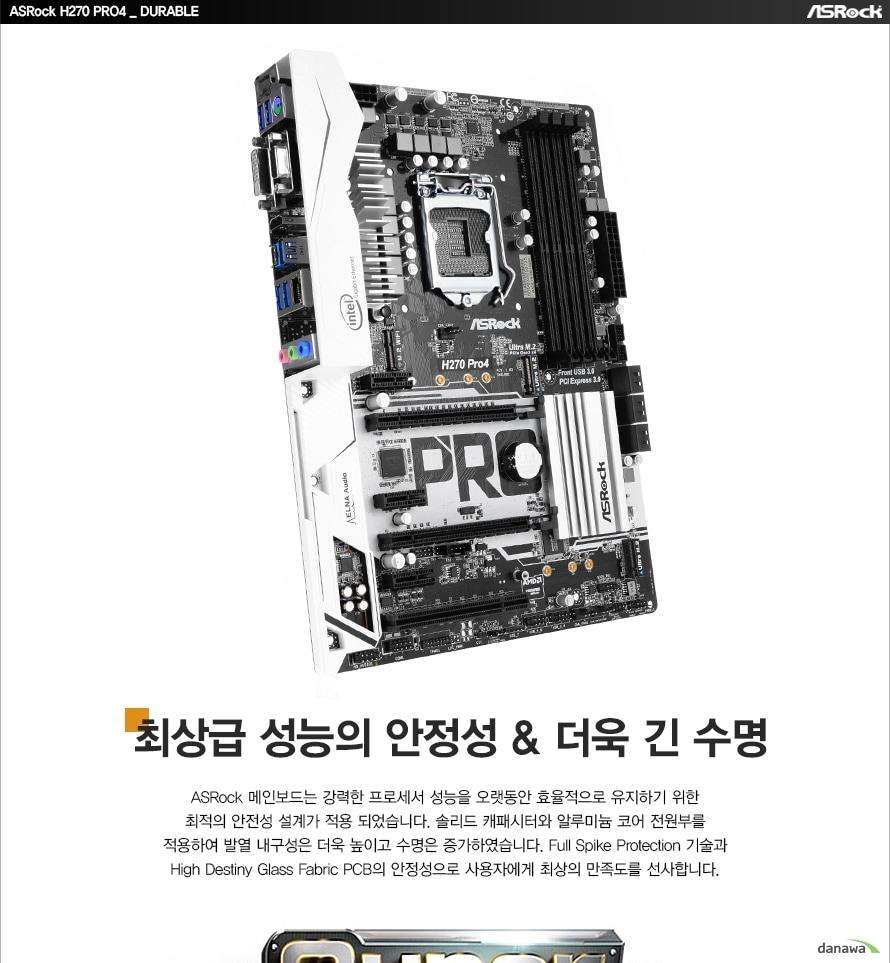 ASRock H270 PRO4 DURABLE최상급 성능의 안정성, 더욱 긴 수명ASRock 메인보드는 강력한 프로세서 성능을 오랫동안 효율적으로 유지하기 위한최적의 안전성 설계가 적용 되었습니다. 솔리드 캐패시터와 알루미늄 코어 전원부를적용하여 발열 내구성은 더욱 높이고 수명은 증가하였습니다. Full Spike Protection 기술과High Destiny Glass Fabric PCB의 안정성으로 사용자에게 최상의 만족도를 선사합니다.
