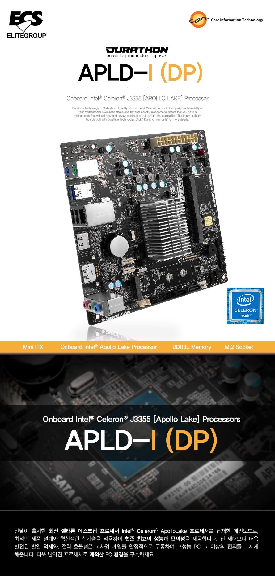 DURATHON        DURABILITY TECHNOLOGY BY ECS                APLD I J3355 DP                미니 ITX        온보드 인텔 아폴로레이크 프로세서        DDR3L 메모리         M.2 소켓        인텔이 출시한 최신 셀러론 데스크탑 프로세서 인텔 셀러론 아폴로레이크 프로세서를 탑재한        메인보드로 최적의 제품 설계와 혁시적인 신기술을 적용하여 현존 최고의 성능과 편의성을 제공합니다        전 세대보다 더욱 발전된 발열 억제와 전력 효율성은 고사양 게임을 안정적으로 구동하여 고성능        pc 그 이상의 편의를 느끼게 해줍니다. 더욱 빨라진 프로세서로 쾌적한 PC 환경을 구축하세요