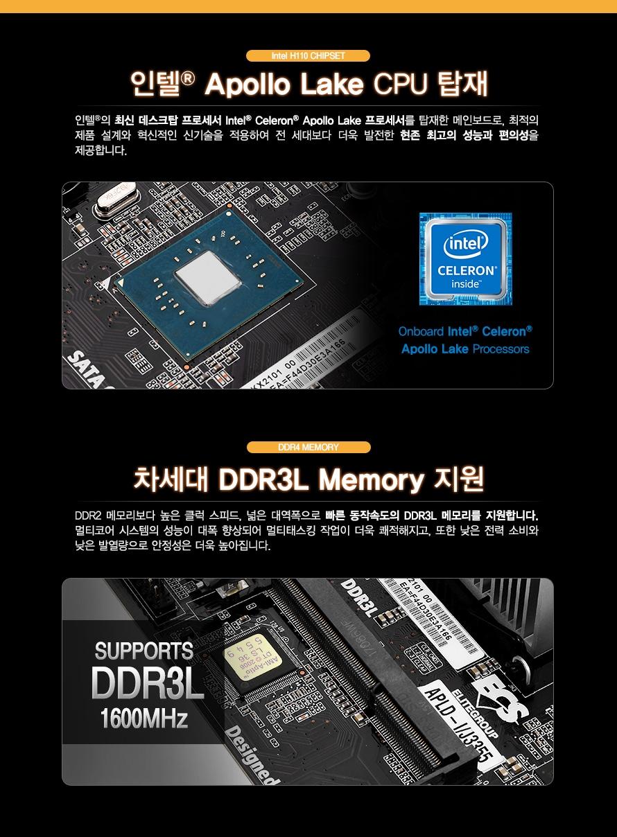 인텔 아폴로 레이크 CPU 탑재                인텔의 최신 데스크탑 프로세서 인텔 셀러론 아폴로레이크 프로세서를 탑재한 메인보드로        최적의 제품 설계와 혁신적인 신기술을 적용하여 전 세대보다 더욱 발전한 현존 최고의        성능과 편의성을 제공합니다.                차세대 DDR3L 메모리 지원                DDR2 메모리보다 높은 클럭 스피드와 넓은 대역폭으로 빠른 동작속도의 DDR3L 메모리를 지원합니다.        멀티코어 시스템의 성능이 대폭 향상되어 멀티태스킹 작업이 더욱 쾌적해지고 또한 낮은 전력        소비와 낮은 발열량으로 안정성은 더욱 높아집니다.