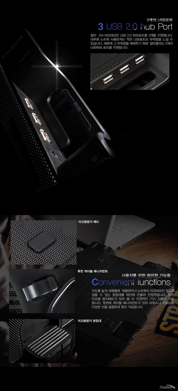 3개의 USB 포트 3 USB 2.0 hub Port 잘만 ZM-NS2000은 USB 2.0 허브 포트 3개를 지원합니다. 대부분의 노트북 사용자는 적은 USB 포트로 부족함을 느낄 수 있습니다. 그 부족함을 채워주기 위해 잘만 쿨러는 3개의 USB허브 포트를 지원합니다. 사용자를 위한 편리한 기능들 Convenient functions 각도를 높게 세웠을 때 태블릿이나 노트북이 미끄러지지 않도록 접을 수 있는 받침대를 하단에 만들어 안정적입니다. 또한 미끄럼 방지패드가 있어 좀 더 안정적인 기기 사용이 가능합니다. 뒷면에 케이블 매니지먼트가 있어 마우스나 키보드 등 다양한 선을 깔끔하게 정리 가능합니다. 미끄럼방지 패드 후면 케이블 매니지먼트 미끄럼방지 받침대