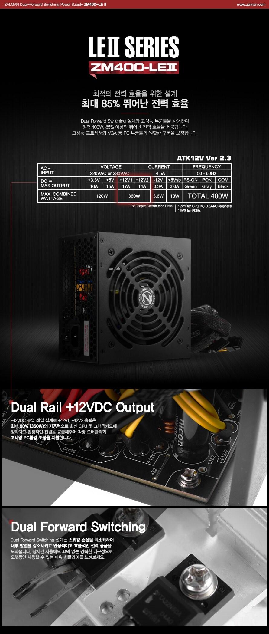 ZALMAN Dual-Forward Switching Power Supply ZM400-LE 2 / www.zalman.co.kr    LE2 SERIES ZM400-LE2    최적의 전력 효율을 위한 설계 최대 85% 뛰어난 전력 효율    Dual Forward Switching 설계와 고성능 부품들을 사용하여 정격 400W, 85% 이상의 뛰어난 전력 효율을 제공합니다. 고성능 프로세서와 VGA등 PC 부품들의 원할한 구동을 보장합니다.    Dual Rail +12VDC Output     _12VDC 듀얼 레일 설계로 +12V1, +12V2 출력은 최대 90% (360W)의 가용력으로 최신 CPU 및 그래픽카드에 정확하고 안정적인 전원을 공급해주며 각종 오버클럭과 고사양 PC환경 조성을 지원합니다.    Dual Forward Switching    Dual Forward Switching 설계는 스위치 손실을 최소화하여 내부 발열을 감소시키고 안정적이며 효율적인 전력 공급을 도와줍니다. 장시간 사용에도 끄덕 없는 강력한 내구성으로 오랫동안 사용할 수 있는 파워 서플라이를 느껴보세요.
