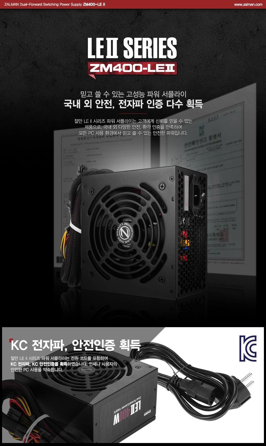 ZALMAN Dual-Forward Switching Power Supply ZM400-LE 2 / www.zalman.co.kr    LE2 SERIES ZM400-LE2    믿고 쓸 수 있는 고성능 파워 서플라이 국내 외 안전, 전자파 인증 다수 획득    잘만 LE 2 시리즈 파워 서플라이는 고객에게 신뢰를 얻을 수 있는 제품으로, 국내 외 다양한 안전, 환경 인증을 만족하여 모든 PC 사용 환경에서 믿고 쓸 수 있는 안전한 파워입니다.    KC 전자파, 안전인증 획득    잘만 LE II 시리즈 파워 서플라이는 전원 코드를 포함하여KC 전자파, KC 안전인증을 획득하였습니다. 언제나 사용자의안전한 PC 사용을 약속합니다.