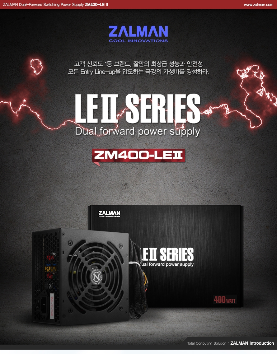 ZALMAN Dual-Forward Switching Power Supply ZM400-LE 2 / www.zalman.co.kr    ZALMAN COOL INNOVATIONS 고객 신뢰도 1등 브랜드, 잘만의 최상급 성능과 안전성 모든 Entry Line-up을 압도하는 극강의 가성비를 경험하라. LE2 SERIES Dual forward power supply ZM400-LE2    Total Conputing solution ZALMAN Introduction