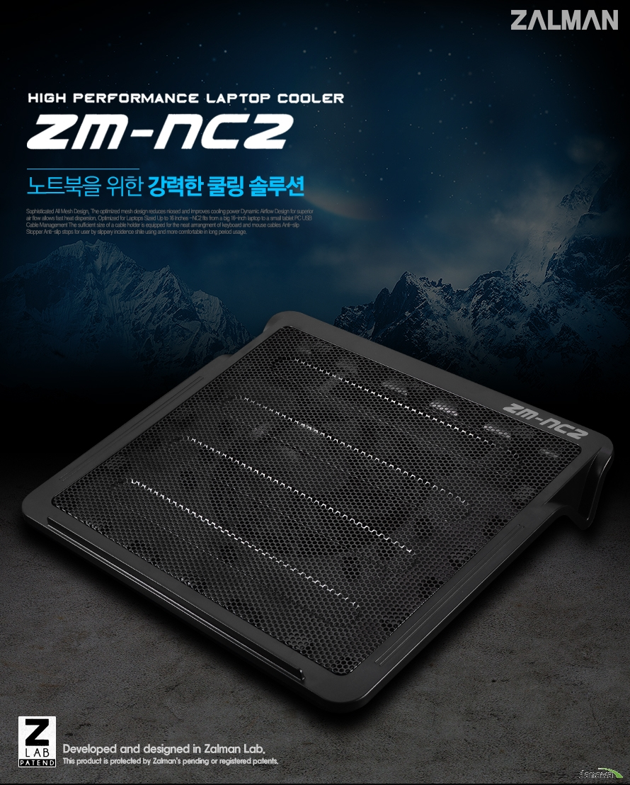 zalman high performance laptop cooler zm-nc2 노트북을 위한 강력한 쿨링 솔루션 Sophisticated All Mesh Design, The optimized mesh design reduces niosed and improves cooling power Dynamic Airflow Design for superior air flow allows fast heat dispersion. Optimized for Laptops Sized Up to 16 Inches -NC2 fits from a big 16-inch laptop to a small tablet PC USB Cable Management The sufficient size of a cable holder is equipped for the neat arrrangment of keyboard and mouse cables Anti-slip Stopper Anti-slip stops for user by slippery incidence shile using and more comfortable in long period usage. developed and designed in zalman lab this product is protedcted by zalmans pending or registered patents