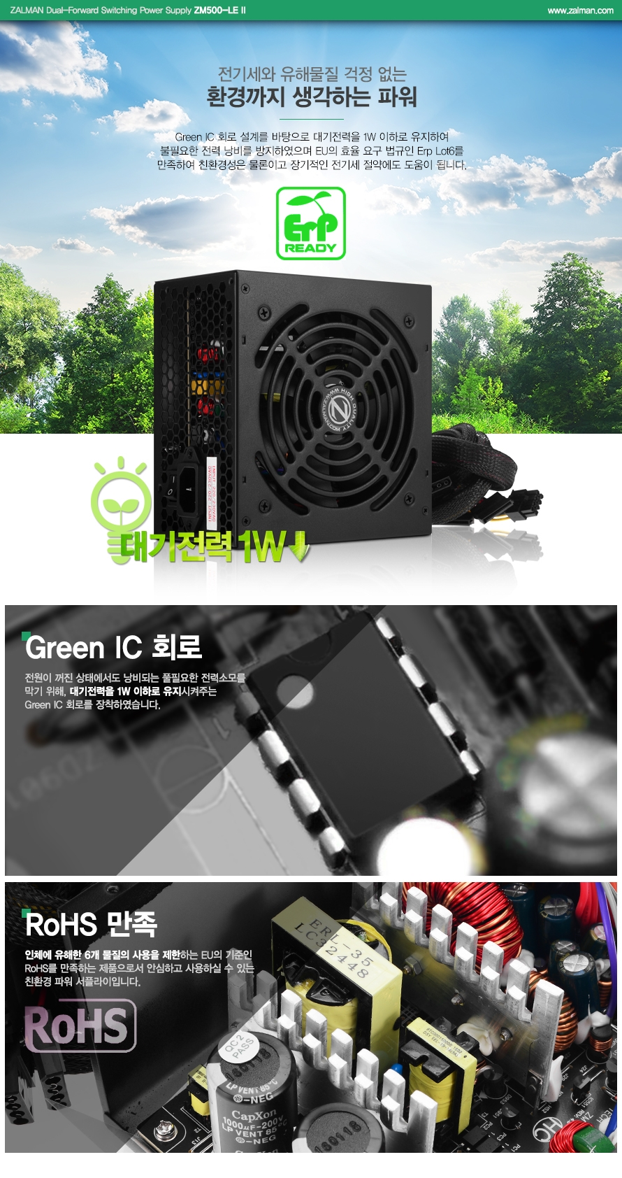 ZALMAN Dual-Forward Switching Power Supply ZM500-LE 2 / www.zalman.co.kr전기세와 유해물질 걱정없는 환경까지 생각하는 파워Green IC 회로 설계를 바탕으로 대기전력을 1W 이하로 유지하여 불필요한 전력 낭비를 방지하였으며 EU의 효율 연구 법규인 Erp Lot6를 만족하여 친환경성은 물론이고 장기적인 전기세 절약에도 도움이 됩니다. 대기전력 1WGreen IC 회로전원이 꺼진 상태에서도 낭비되는 불필요한 전력소모를 막기 위해, 대기전력을 1W 이하로 유지시켜주는 Green IC 회로를 장착하였습니다.RoHS 만족인체에 유해한 6개 물질의 사용을 제한하는 EU의 기준인 RoHS를 만족하는 제품으로서 안심하고 사용하실 수 있는 친환경 파워 서플라이 입니다.