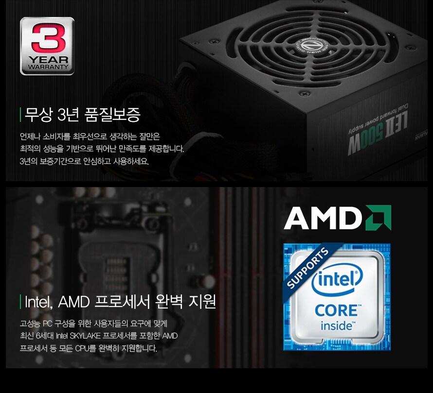 3YEAR WARRANTY    무상 3년 품질보증    언제나 소비자를 최우선으로 생각하는 잘만은 최적의 성능을 기변으로 뛰어난 만족도를 제공합니다. 3년의 보증기간으로 안심하고 사용하세요.    Intel, AMD 프로세서 완벽 지원     고성능 PC 구성을 위한 사용자들의 요구에 맞게 최신 6세대 Intel SKYLAKE 프로세서를 포함한 AMD 프로세서 등의 모든 CPU를 완벽하게 지원합니다.