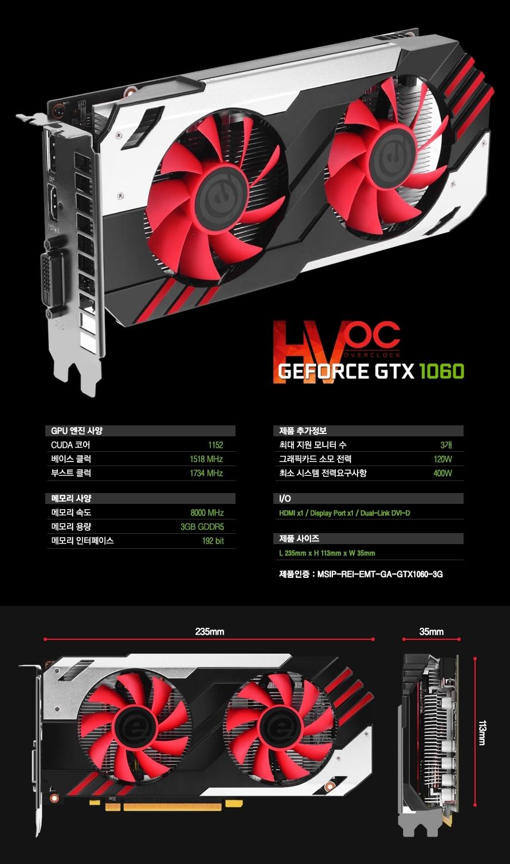 GPU 엔진 사양 CUDA 코어 1152 베이스 클럭 1518 MHz 부스트 클럭1734MHz 메모리 사양메모리 속도8000Mbps 메모리 용량 3GB GDDR5 메모리 인터페이스 192bit제품 추가정보최대 지원 모니터 수 3개 그래픽카드 소모 전력 120W 최소 시스템 전력요구사항 400W HDMI 1개 Display Port 1개 Dual Link DVI D 1개 제품사이즈 L235mm x H113mm x W35mm 제품인증 MSIP REI EMT GA GTX1060 3G