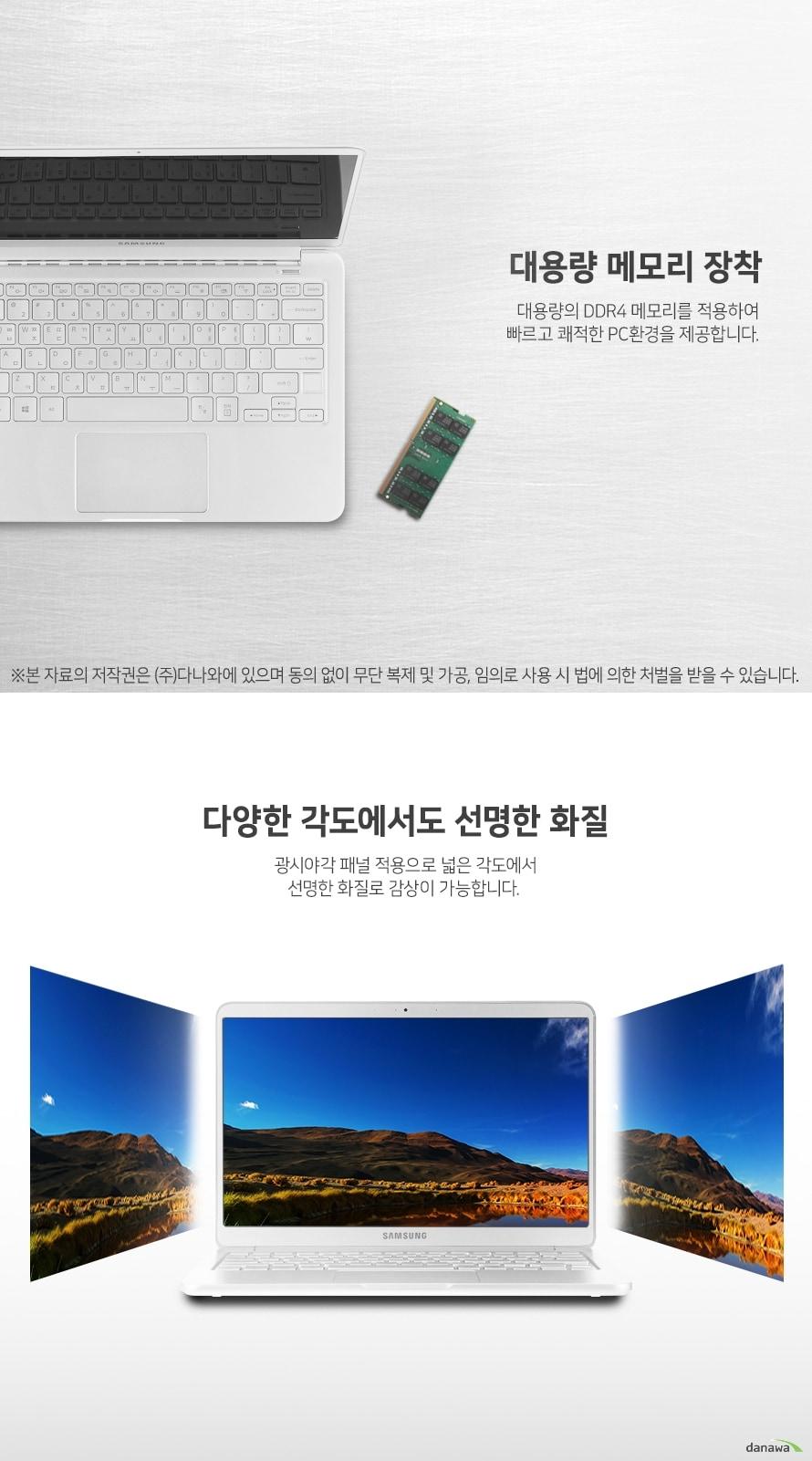 대용량 메모리 장착 대용량의 DDR4 메모리를 장착하여 빠르고 쾌적한 PC환경을 제공합니다. 다양한 각도에서도 선명한 화질 광시야각 패널 적용으로 넓은 각도에서 선명한 화질로 감상이 가능합니다.