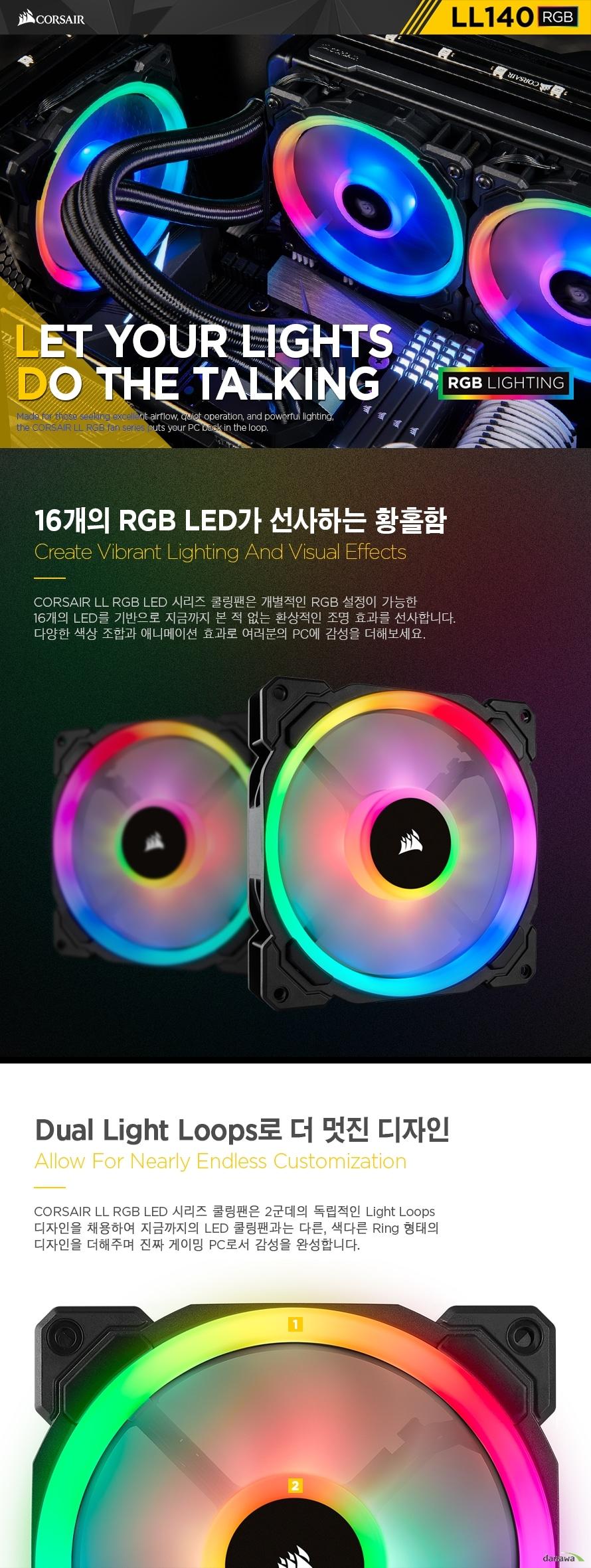 CORSAIR LL RGB LED 시리즈 쿨링팬은 개별적인 RGB 설정이 가능한 16개의 LED를 기반으로 지금까지 본 적 없는 환상적인 조명 효과를 선사합니다. 다양한 색상 조합과 애니메이션 효과로 여러분의 PC에 감성을 더해보세요.