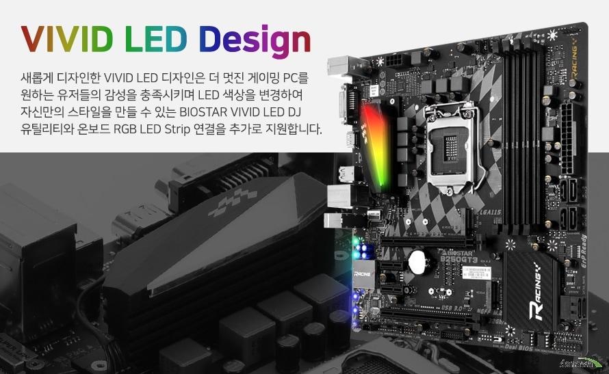 VIVID LED ARMOR 새롭게 디자인한 VIVID LED Armor는 더 멋진 게이밍 PC 디자인을 원하는 유저들의 감성을 충족시키며 LED 색상을 변경하여 자신만의 스타일을 만들 수 있는 BIOSTAR VIVID LED DJ 유틸리티와 온보드 RGB LED Strip 연결을 추가로 지원합니다.