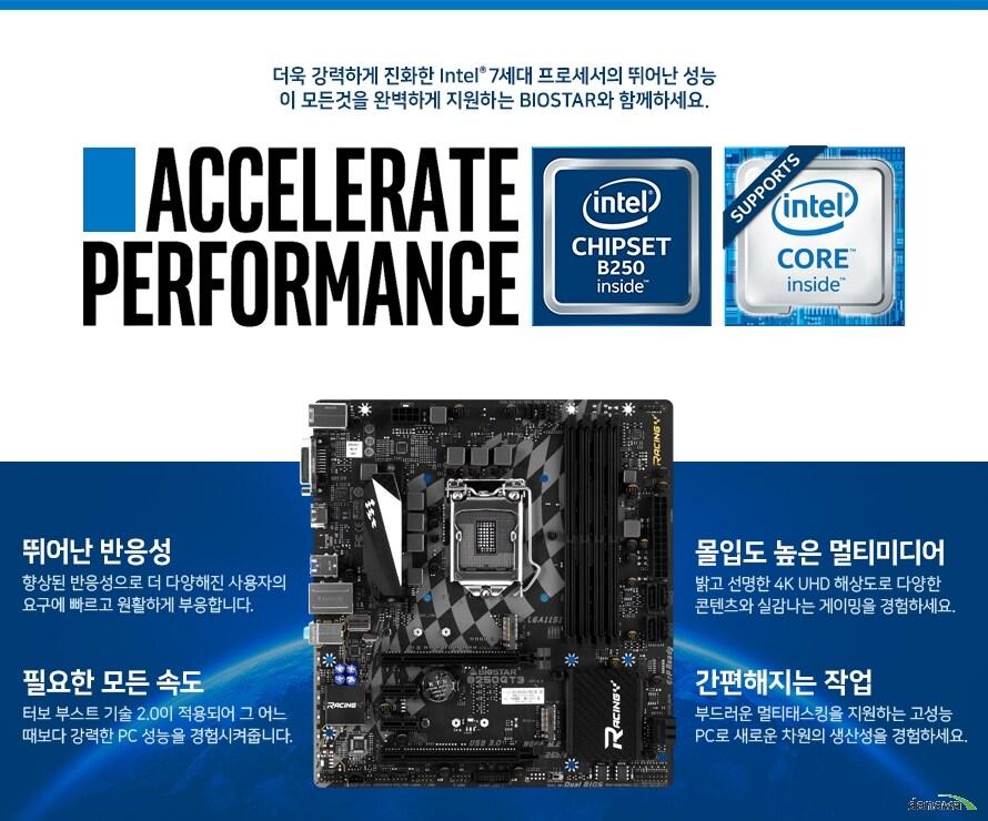 더욱 강력하게 진화한 Intel 7세대 프로세서의 뛰어난 성능이 모든것을 완벽하게 지원하는 BIOSTAR와 함께하세요. 뛰어난 반응성 향상된 반응성으로 더 다양해진 사용자의 요구에 빠르고 원할하게 부응합니다. 필요한 모든속도 터보 부스트 기술 2.0이 적용되어 그 어느때보다 강력한 PC성능을 경험시켜줍니다. 몰입도 높은 멀티미디어 밝고 선명한 4K UHD 해상도로 다양한 콘텐츠와 실감나는 게이밍을 경험하세요. 간편해지는 작업 부드러운 멀티태스킹을 지원하는 고성능 PC로 새로운 차원의 생산성을 경험하세요