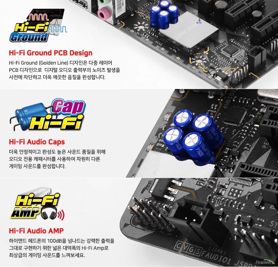 Hi-Fi Ground (Golden Line) 디자인은 다중 레이어 PCB 디자인으로  디지털 오디오 출력부의 노이즈 발생을 사전에 차단하고 더욱 깨끗한 음질을 완성합니다. 더욱 안정적이고 완성도 높은 사운드 품질을 위해 일제 오디오 전용 캐패시터를 사용하여 차원히 다른 게이밍 사운드를 완성합니다.하이엔드 헤드폰의 100dB을 넘나드는 강력한 출력을 그대로 구현하기 위한 넓은 대역폭의 Hi-Fi Amp로 최상급의 게이밍 사운드를 느껴보세요.