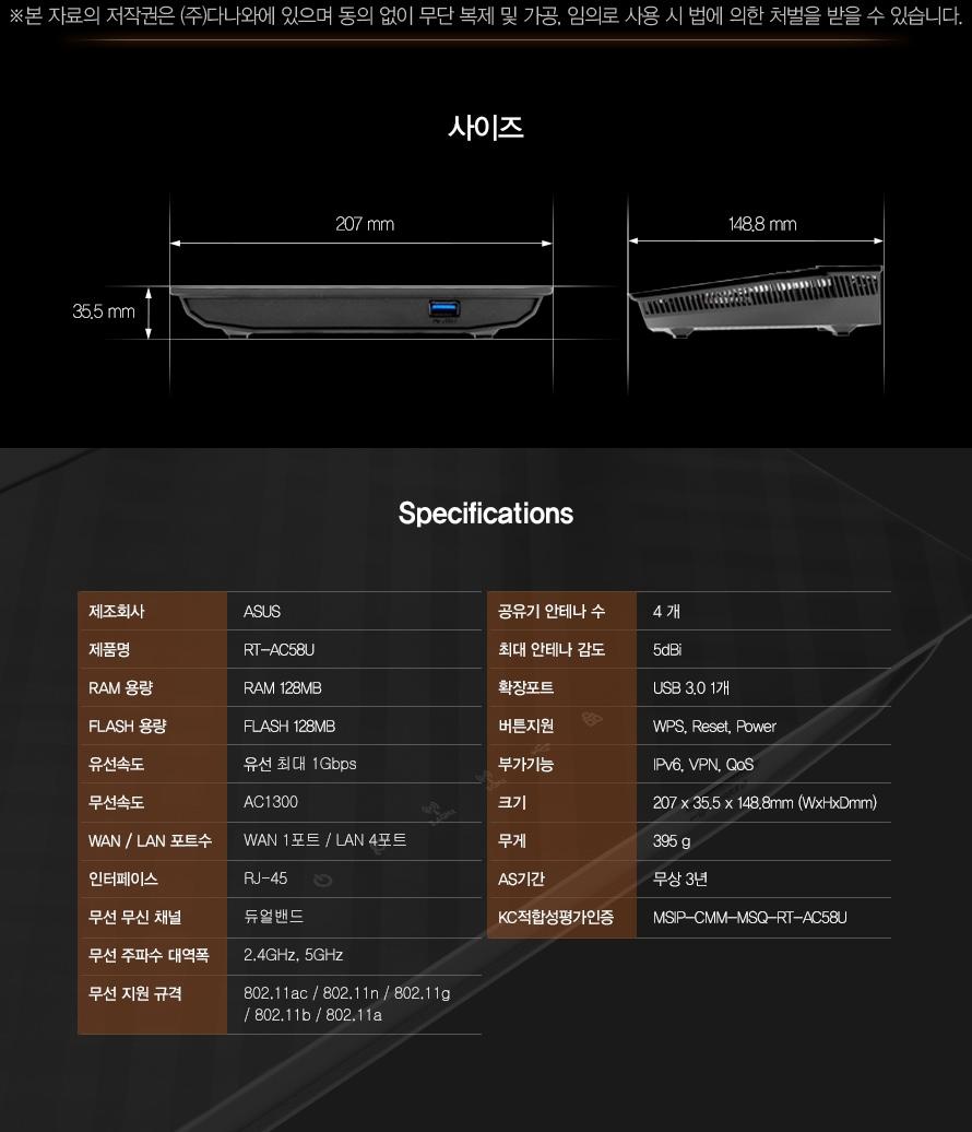 사이즈 207 mm 35.5 mm 148.8 mm     Specifications    제조회사 ASUS제품명 RT-AC58URAM 용량 RAM 128MBFLASH 용량 FLASH 128MB유선속도 유선 최대 1Gbps무선속도 AC1300WAN / LAN 포트수 WAN 1포트 / LAN 4포트인터페이스 RJ-45무선 무신 채널 듀얼밴드무선 주파수 대역폭 2.4GHz, 5GHz무선 지원 규격 802.11ac / 802.11n / 802.11g / 802.11b / 802.11a 공유기 안테나 수 4 개최대 안테나 감도 5dBi확장포트 USB 3.0 1개버튼지원 WPS, Reset, Power부가기능 IPv6, VPN, QoS크기 207 x 35.5 x 148.8mm (WxHxDmm)무게 395 gAS기간 무상 3년KC적합성평가인증 MSIP-CMM-MSQ-RT-AC58U