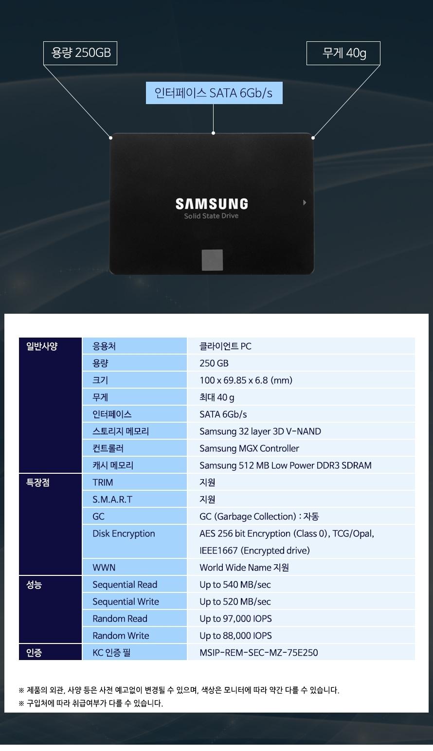 용량 250GB무게 40g인터페이스 SATA 6Gb/s응용처클라이언트 PC용량250 GB크기100 x 69.85 x 6.8 (mm)무게최대 40 g인터페이스SATA 6Gb/s스토리지 메모리Samsung 32 layer 3D V-NAND 컨트롤러Samsung MGX Controller캐시 메모리Samsung 512 MB Low Power DDR3 SDRAMTRIM 지원 S.M.A.R.T지원GC GC (Garbage Collection) : 자동  Disk EncryptionAES 256 bit Encryption (Class 0), TCG/Opal, IEEE1667 (Encrypted drive)WWNWorld Wide Name 지원Sequential ReadUp to 540 MB/secSequential Write Up to 520 MB/secRandom ReadUp to 97,000 IOPSRandom WriteUp to 88,000 IOPS KC 인증 필MSIP-REM-SEC-MZ-75E250제품의 외관, 사양 등은 사전 예고없이 변경될 수 있으며, 색상은 모니터에 따라 약간 다를 수 있습니다.구입처에 따라 취급여부가 다를 수 있습니다.