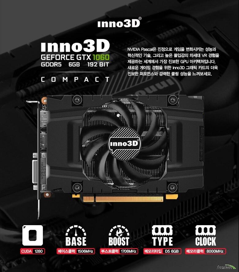 엔비디아 파스칼은 진정으로 게임을 변화시키는 성능과 혁신적인 기술, 그리고 높은 몰입감의 차세대 VR 경험을 제공하는 세계에서 가장 진보한 GPU 아키텍처입니다.새로운 게이밍 경험을 위한 inno3D 그래픽 카드의 더욱진보한 퍼포먼스와 강력한 쿨링 성능을 느껴보세요.     쿠다 1280 / 베이스클럭 1506MHz / 부스트쿨럭 1708MHz / 메모리타입 D5 6GB / 메모리쿨럭 8000MHz