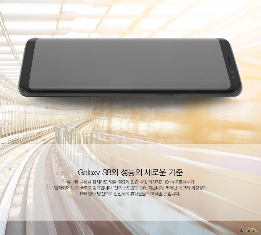 Galaxy S8의 성능의 새로운 기준휴대폰 사용을 잠시라도 멈출 필요가 없습니다. 혁신적인 10nm 프로세서가 탑재되어 보다 빠르고 강력합니다. 전력 소모량도 20프로 적습니다. 뛰어난 메모리 확장성과 IP68 방수 방진으로 안전하게 휴대폰을 보호해줄 것입니다.