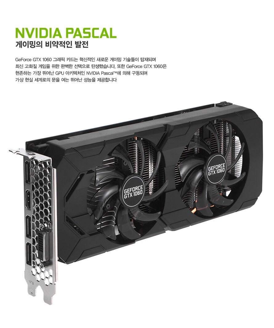 엔비디아 파스칼게이밍의 비약적인 발전GeForce GTX 1060 그래픽 카드는 혁신적인 새로운 게이밍 기술들이 탑재되며 최신 고화질 게임을 위한 완벽한 선택으로 탄생했습니다. 또한 GeForce GTX 1060은 현존하는 가장 뛰어난 GPU 아키텍처인 NVIDIA Pascal에 의해 구동되며 가상 현실 세계로의 문을 여는 뛰어난 성능을 제공합니다