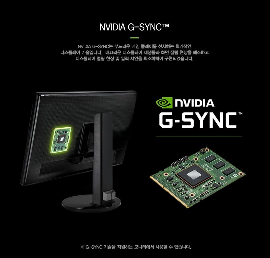NVIDIA 지싱크NVIDIA 지싱크는 부드러운 게임 플레이를 선사하는 획기적인 디스플레이 기술입니다.  매끄러운 디스플레이 재생률과 화면 잘림 현상을 해소하고디스플레이 떨림 현상 및 입력 지연을 최소화하여 구현되었습니다.