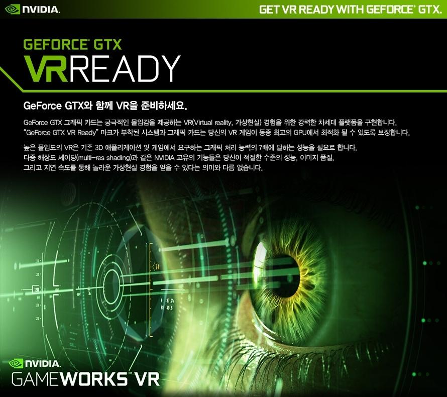 지포스 GTX와 함께 VR을 준비하세요.지포스 GTX 그래픽카드는 궁극적인 몰입감을 제공하는 VR 버츄얼 리얼리티 가상현실 경험을 위해 강력한 차세대 플랫폼을 구현합니다.지포스 GTX VR 레디 마크가 부착된 시스템과 그래픽카드는 당신의 VR 게임이 동종 최고의 GPU에서 최적화 될 수 있도록 보장합니다.높은 몰입도의 VR은 기존 3D 애플리케이션 및 게임에서 요구하는 그래픽 처리 능력의 7배에 달하는 성능을 필요로 합니다.다중 해상도 셰이딩과 같은 엔비디아 고유의 기능들은 당신이 적절한 수준의 성능, 이미지 품질, 그리고 지연 속도를 통해놀라운 가상현실 경험을 얻을 수 있다는 의미와 다름 없습니다.
