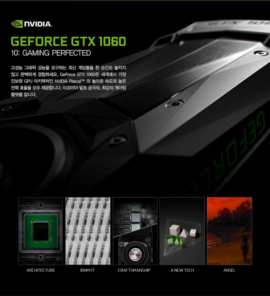 GEFORCE GTX 1060고성능 그래픽 성능을 요구하는 최신 게임들을 한 순간도 놓치지 않고 완벽하게 경험하세요. GeForce GTX 1060은 세계에서 가장 진보된 GPU 아키텍처인 NVIDIA Pascal 의 놀라운 속도와 높은 전력 효율을 모두 제공합니다. 이것이야 말로 궁극의, 최강의 게이밍 플랫폼 입니다.